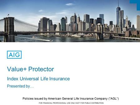 FOR FINANCIAL PROFESSIONAL USE ONLY-NOT FOR PUBLIC DISTRIBUTION Value+ Protector Index Universal Life Insurance Presented by… Policies issued by American.