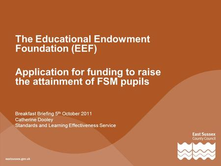 The Educational Endowment Foundation (EEF) Application for funding to raise the attainment of FSM pupils Breakfast Briefing 5 th October 2011 Catherine.