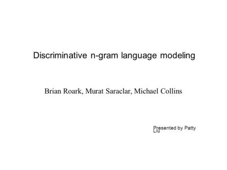 Discriminative n-gram language modeling Brian Roark, Murat Saraclar, Michael Collins Presented by Patty Liu.