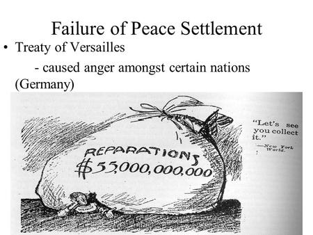 Failure of Peace Settlement Treaty of Versailles - caused anger amongst certain nations (Germany)