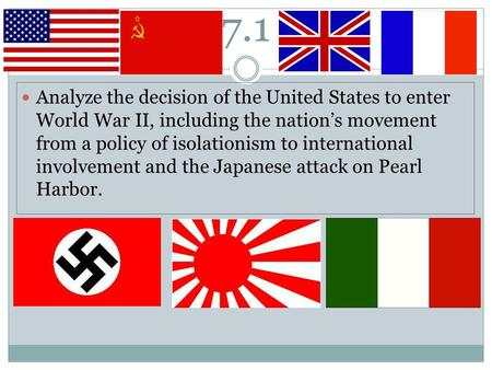 7.1 Analyze the decision of the United States to enter World War II, including the nation's movement from a policy of isolationism to international involvement.