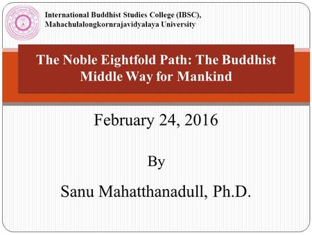 The Noble Eightfold Path: The Buddhist Middle Way for Mankind February 24, 2016 By Sanu Mahatthanadull, Ph.D. International Buddhist Studies College (IBSC),