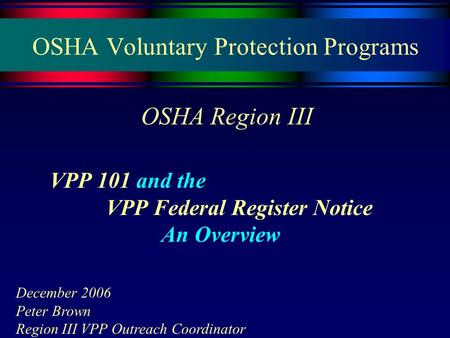 OSHA Voluntary Protection Programs OSHA Region III VPP 101 and the VPP Federal Register Notice An Overview December 2006 Peter Brown Region III VPP Outreach.