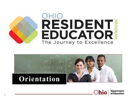 "Orientation 1. 1.A New System for Ohio 2.What is Residency? 3.Why Residency? 4.Ohio Resident Educator Program 5.Ohio's Resident Educator: ""What do I need."