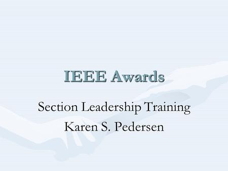 IEEE Awards Section Leadership Training Karen S. Pedersen.