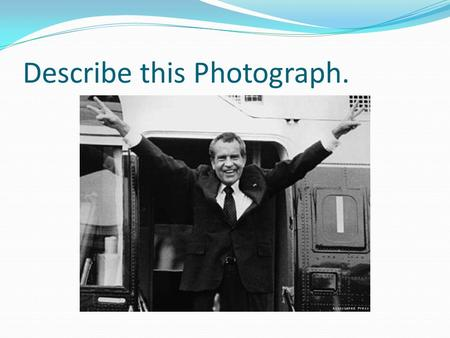 Describe this Photograph.. Standards a. Describe President Richard M. Nixon's opening of China, his resignation due to the Watergate scandal, changing.
