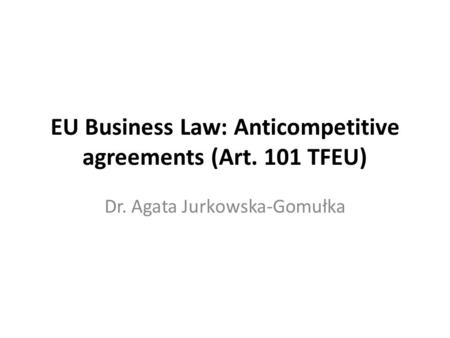 EU Business Law: Anticompetitive agreements (Art. 101 TFEU) Dr. Agata Jurkowska-Gomułka.