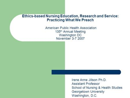 Ethics-based Nursing Education, Research and Service: Practicing What We Preach American Public Health Association 135 th Annual Meeting Washington DC.