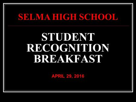 STUDENT RECOGNITION BREAKFAST APRIL 29, 2016 SELMA HIGH SCHOOL.
