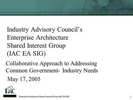 1 Industry Advisory Council's Enterprise Architecture Shared Interest Group (IAC EA SIG) Collaborative Approach to Addressing Common Government- Industry.