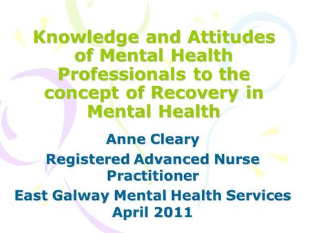 Knowledge and Attitudes of Mental Health Professionals to the concept of Recovery in Mental Health Anne Cleary Registered Advanced Nurse Practitioner East.
