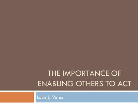 THE IMPORTANCE OF ENABLING OTHERS TO ACT Louis L. Velez.