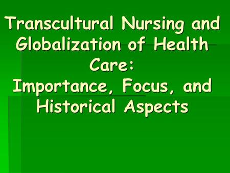Transcultural Nursing and Globalization of Health Care: Importance, Focus, and Historical Aspects.
