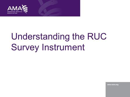 Understanding the RUC Survey Instrument. © 2012 American Medical Association. All rights reserved. 2 Understanding the RUC Survey Survey basics Purpose.