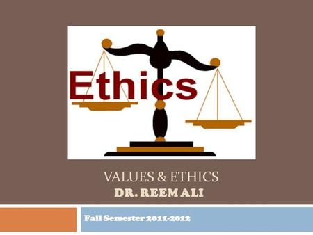 VALUES & ETHICS DR. REEM ALI Fall Semester 2011-2012.