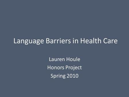 Language Barriers in Health Care Lauren Houle Honors Project Spring 2010.