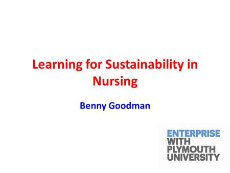 Learning for Sustainability in Nursing Benny Goodman.