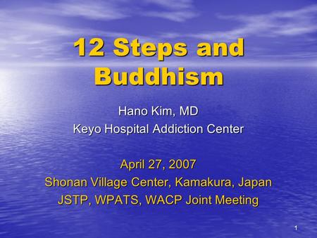 1 12 Steps and Buddhism Hano Kim, MD Keyo Hospital Addiction Center April 27, 2007 Shonan Village Center, Kamakura, Japan JSTP, WPATS, WACP Joint Meeting.