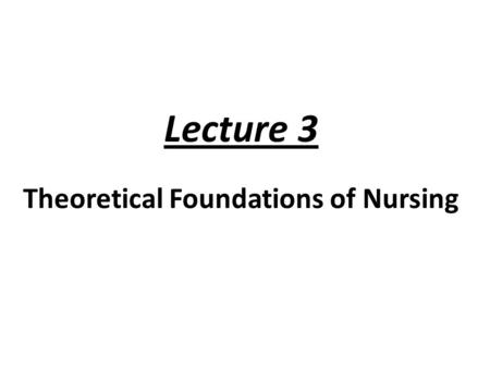 Lecture 3 Theoretical Foundations of Nursing. OBJECTIVES 1. Expla in the relationships of concepts and propositions to theory. 2. Discuss the purpose.