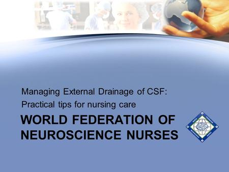 WORLD FEDERATION OF NEUROSCIENCE NURSES Managing External Drainage of CSF: Practical tips for nursing care.