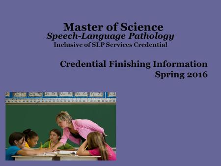 Master of Science Speech-Language Pathology Inclusive of SLP Services Credential Credential Finishing Information Spring 2016.