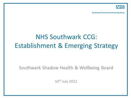 1 NHS Southwark CCG: Establishment & Emerging Strategy Southwark Shadow Health & Wellbeing Board 10 th July 2012.
