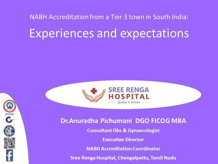 NABH Accreditation from a Tier 3 town in South India: Experiences and expectations Dr.Anuradha Pichumani DGO FICOG MBA Consultant Obs & Gynaecologist Executive.