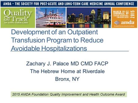 Development of an Outpatient Transfusion Program to Reduce Avoidable Hospitalizations Zachary J. Palace MD CMD FACP The Hebrew Home at Riverdale Bronx,