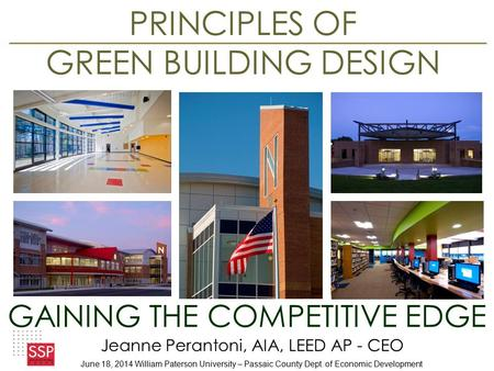 PRINCIPLES OF GREEN BUILDING DESIGN GAINING THE COMPETITIVE EDGE Jeanne Perantoni, AIA, <strong>LEED</strong> AP - CEO June 18, 2014 William Paterson University – Passaic.