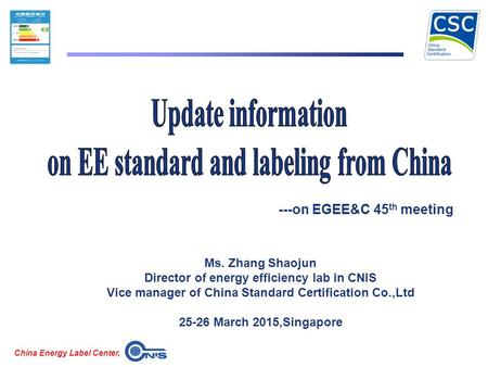 China Energy Label Center, Ms. Zhang Shaojun Director of energy efficiency lab in CNIS Vice manager of China Standard Certification Co.,Ltd 25-26 March.
