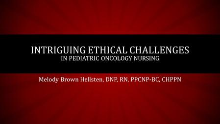 Melody Brown Hellsten, DNP, RN, PPCNP-BC, CHPPN INTRIGUING ETHICAL CHALLENGES IN PEDIATRIC ONCOLOGY NURSING.
