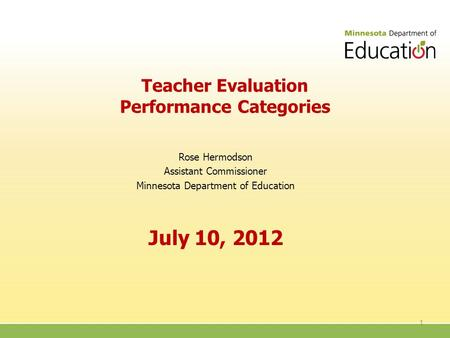 Teacher Evaluation Performance Categories Rose Hermodson Assistant Commissioner Minnesota Department of Education July 10, 2012 1.