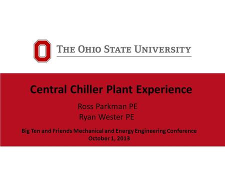 Ross Parkman PE Ryan Wester PE Central Chiller Plant Experience Big Ten and Friends Mechanical and Energy Engineering Conference October 1, 2013.