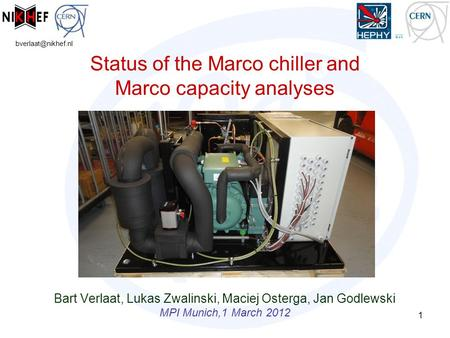 Status of the Marco chiller and Marco capacity analyses Bart Verlaat, Lukas Zwalinski, Maciej Osterga, Jan Godlewski MPI Munich,1 March.