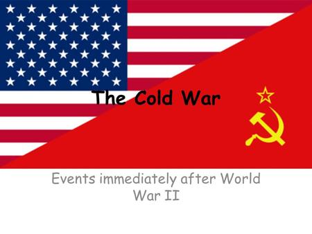 The Cold War Events immediately after World War II.