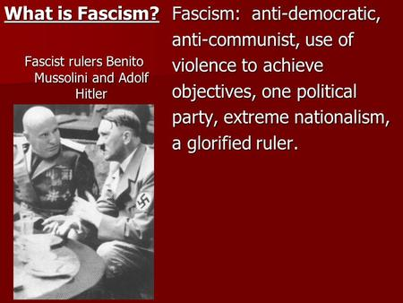What is Fascism? Fascist rulers Benito Mussolini and Adolf Hitler Fascism: anti-democratic, anti-communist, use of violence to achieve objectives, one.
