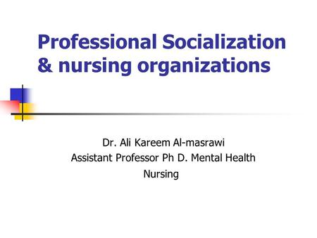 Professional Socialization & nursing organizations Dr. Ali Kareem Al-masrawi Assistant Professor Ph D. Mental Health Nursing.