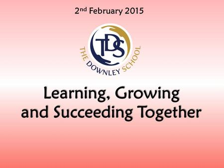 2 nd February 2015 Learning, Growing and Succeeding Together.