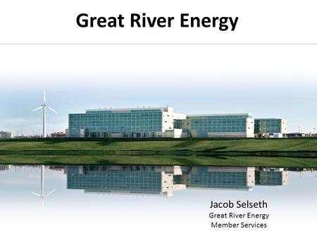Great River Energy Jacob Selseth Great River Energy Member Services.