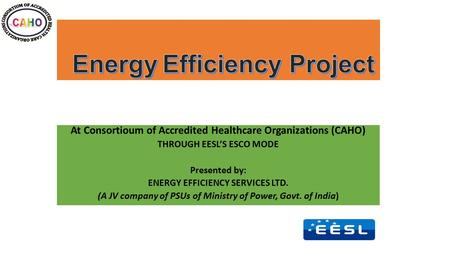 At Consortioum of Accredited Healthcare Organizations (CAHO) THROUGH EESL'S ESCO MODE Presented by: ENERGY EFFICIENCY SERVICES LTD. (A JV company of PSUs.