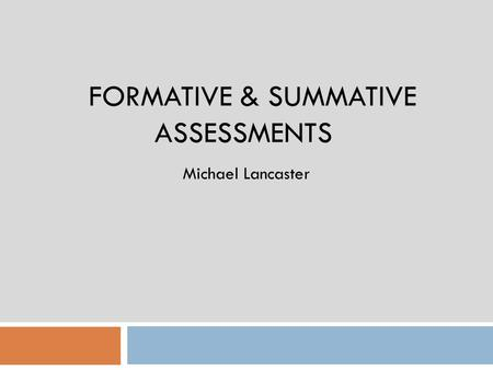 FORMATIVE & SUMMATIVE ASSESSMENTS Michael Lancaster.