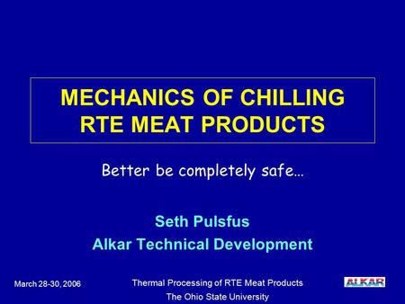 Thermal Processing of RTE Meat Products The Ohio State University March 28-30, 2006 MECHANICS OF CHILLING RTE MEAT PRODUCTS Seth Pulsfus Alkar Technical.