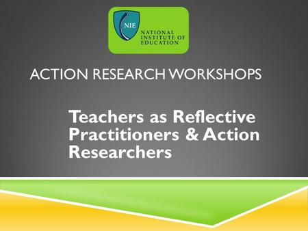 ACTION RESEARCH WORKSHOPS Teachers as Reflective Practitioners & Action Researchers.