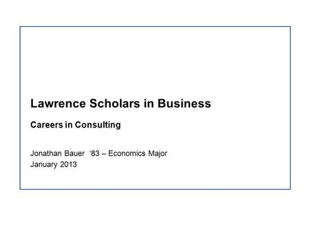 Lawrence Scholars in Business Careers in Consulting Jonathan Bauer '83 – Economics Major January 2013.