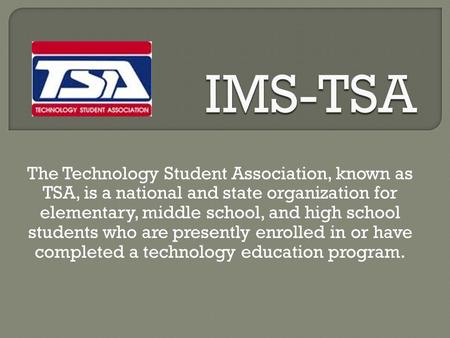 The Technology Student Association, known as TSA, is a national and state organization for elementary, middle school, and high school students who are.