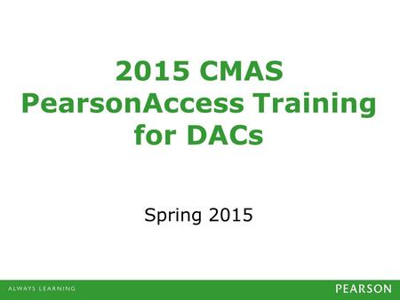 2015 CMAS PearsonAccess Training for DACs Spring 2015.