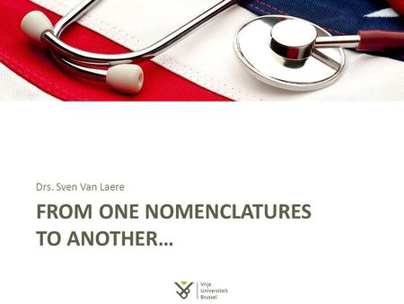 FROM ONE NOMENCLATURES TO ANOTHER… Drs. Sven Van Laere.