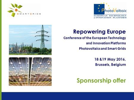 Repowering Europe Conference of the European Technology and Innovation Platforms Photovoltaics and Smart Grids 18 &19 May 2016, Brussels, Belgium Sponsorship.