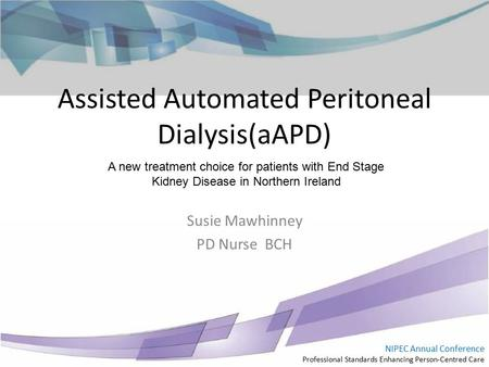 NIPEC Annual Conference Professional Standards Enhancing Person-Centred Care Assisted Automated Peritoneal Dialysis(aAPD) Susie Mawhinney PD Nurse BCH.