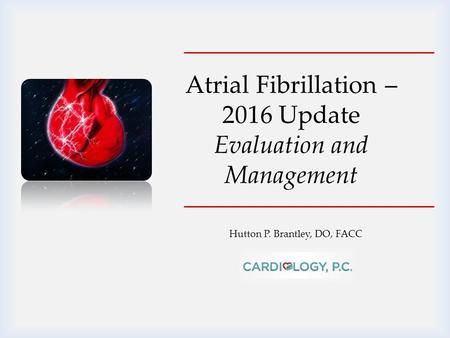 Hutton P. Brantley, DO, FACC Atrial Fibrillation – 2016 Update Evaluation and Management.